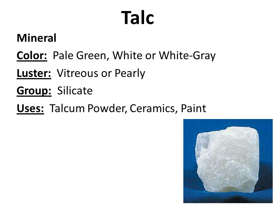 Talc Mineral Color: Pale Green, White or White-Gray Luster: Vitreous or Pearly Group: Silicate Uses: Talcum Powder, Ceramics, Paint