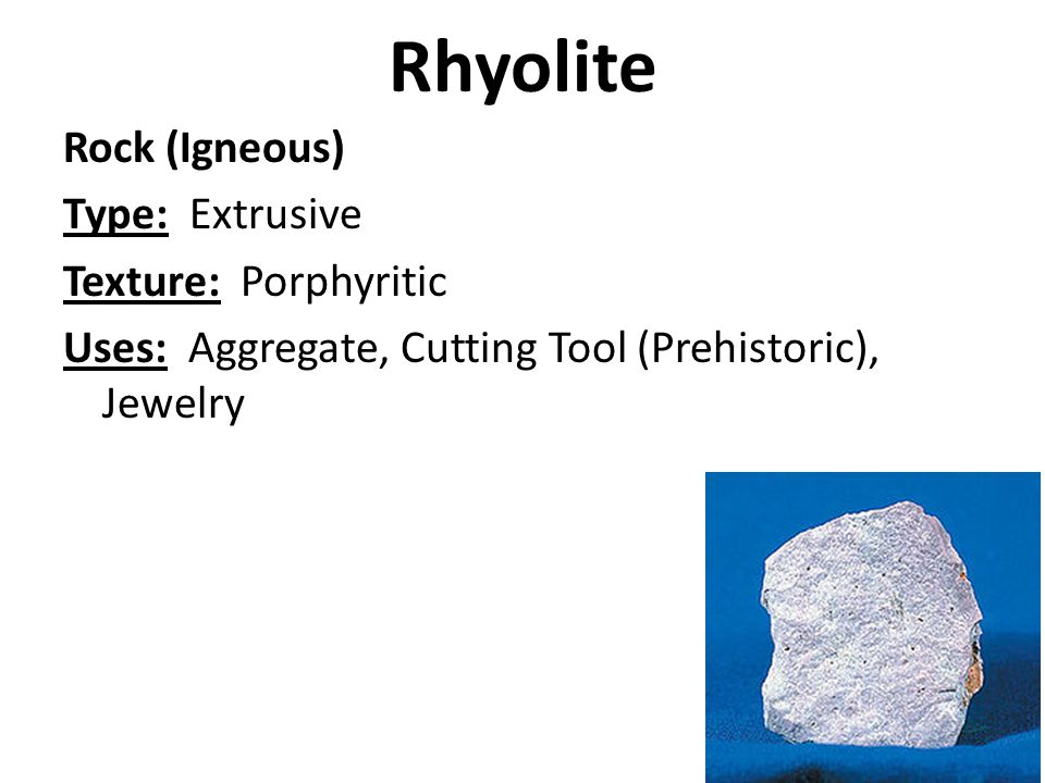 Rhyolite Rock (Igneous) Type: Extrusive Texture: Porphyritic Uses: Aggregate, Cutting Tool (Prehistoric), Jewelry