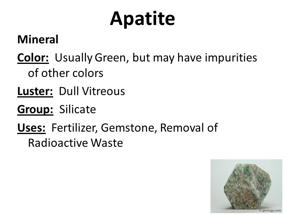Apatite Mineral Color: Usually Green, but may have impurities of other colors Luster: Dull Vitreous Group: Silicate Uses: Fertilizer, Gemstone, Removal of Radioactive Waste