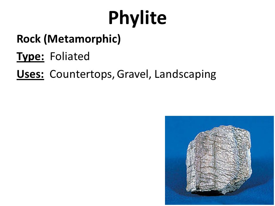 Phylite Rock (Metamorphic) Type: Foliated Uses: Countertops, Gravel, Landscaping