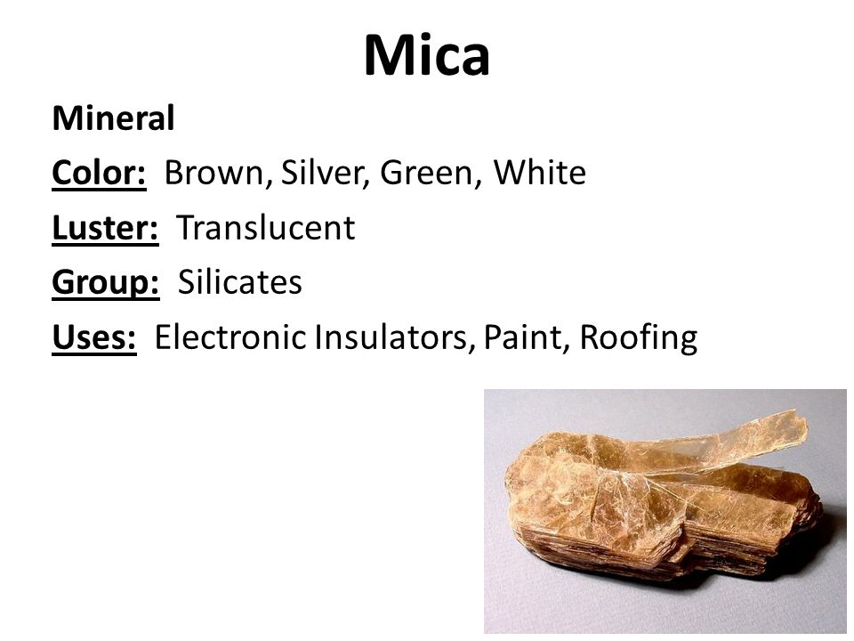 Mica Mineral Color: Brown, Silver, Green, White Luster: Translucent Group: Silicates Uses: Electronic Insulators, Paint, Roofing