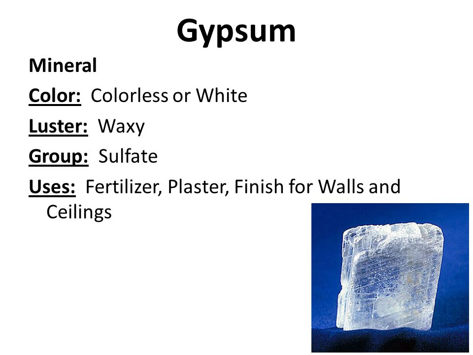 Gypsum Mineral Color: Colorless or White Luster: Waxy Group: Sulfate Uses: Fertilizer, Plaster, Finish for Walls and Ceilings