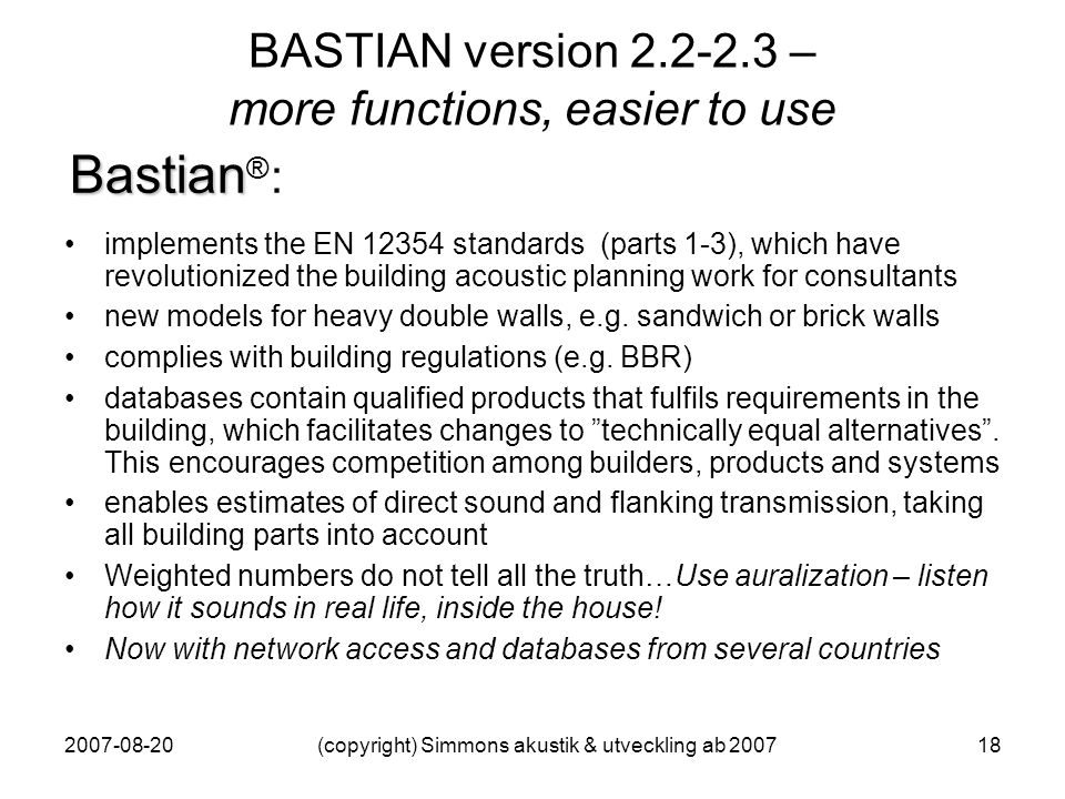 2007-08-20(copyright) Simmons akustik & utveckling ab 200718 BASTIAN version 2.2-2.3 – more functions, easier to use implements the EN 12354 standards (parts 1-3), which have revolutionized the building acoustic planning work for consultants new models for heavy double walls, e.g.