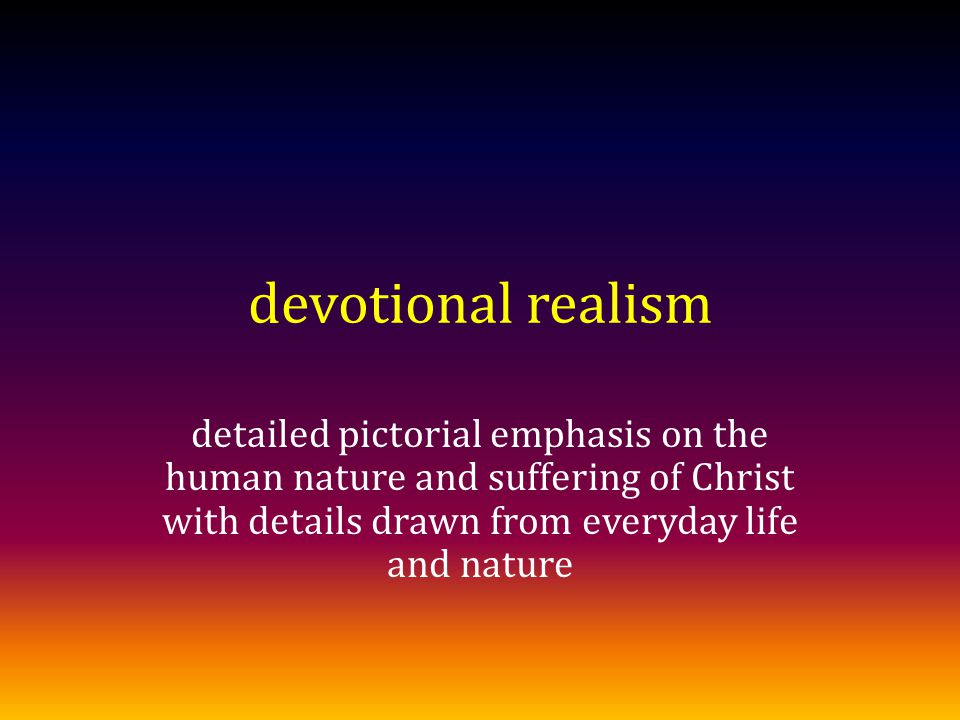 devotional realism detailed pictorial emphasis on the human nature and suffering of Christ with details drawn from everyday life and nature