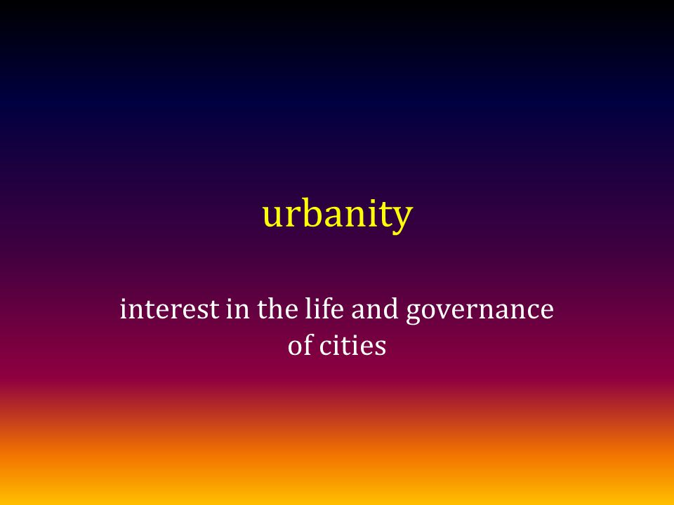 urbanity interest in the life and governance of cities