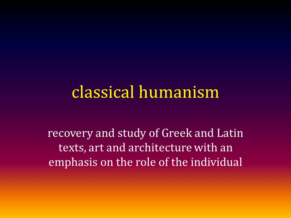 classical humanism recovery and study of Greek and Latin texts, art and architecture with an emphasis on the role of the individual