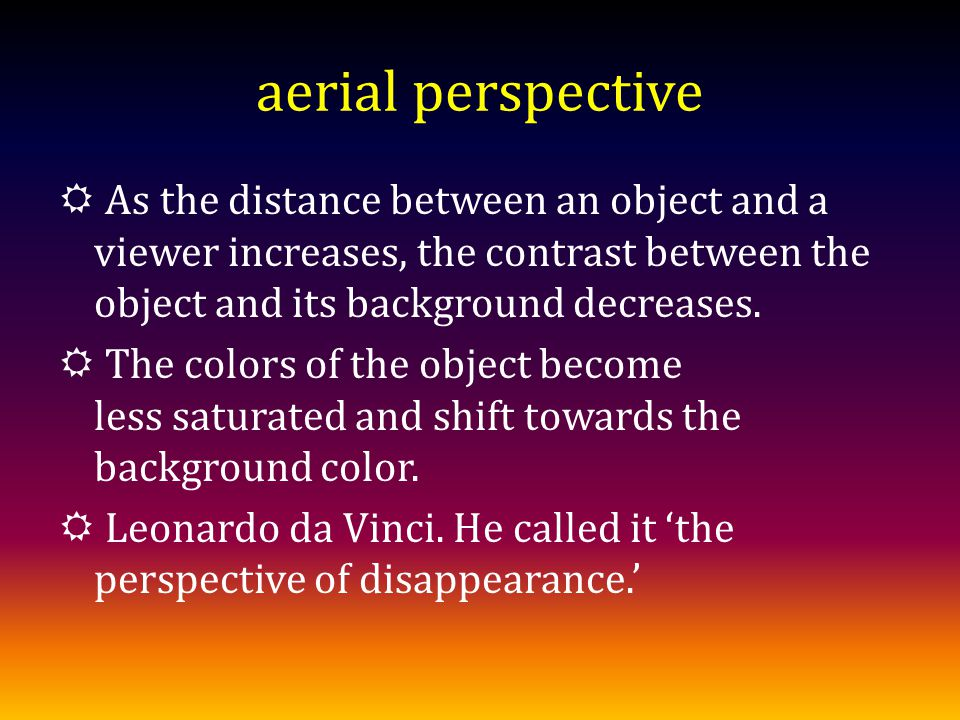 aerial perspective As the distance between an object and a viewer increases, the contrast between the object and its background decreases.