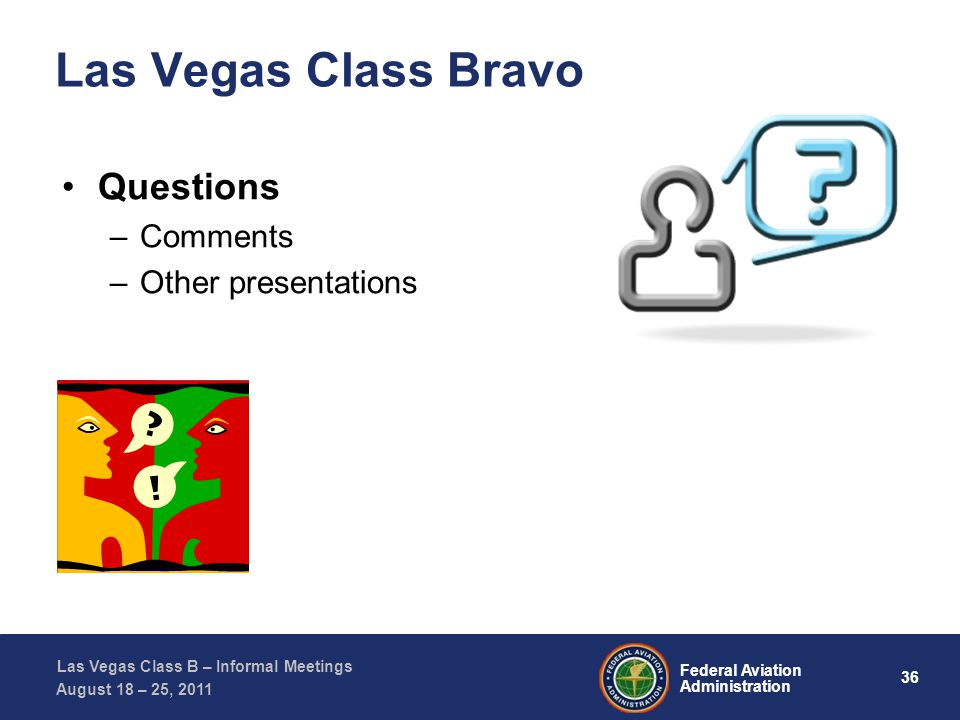 36 Federal Aviation Administration Las Vegas Class B – Informal Meetings August 18 – 25, 2011 Las Vegas Class Bravo Questions –Comments –Other presentations