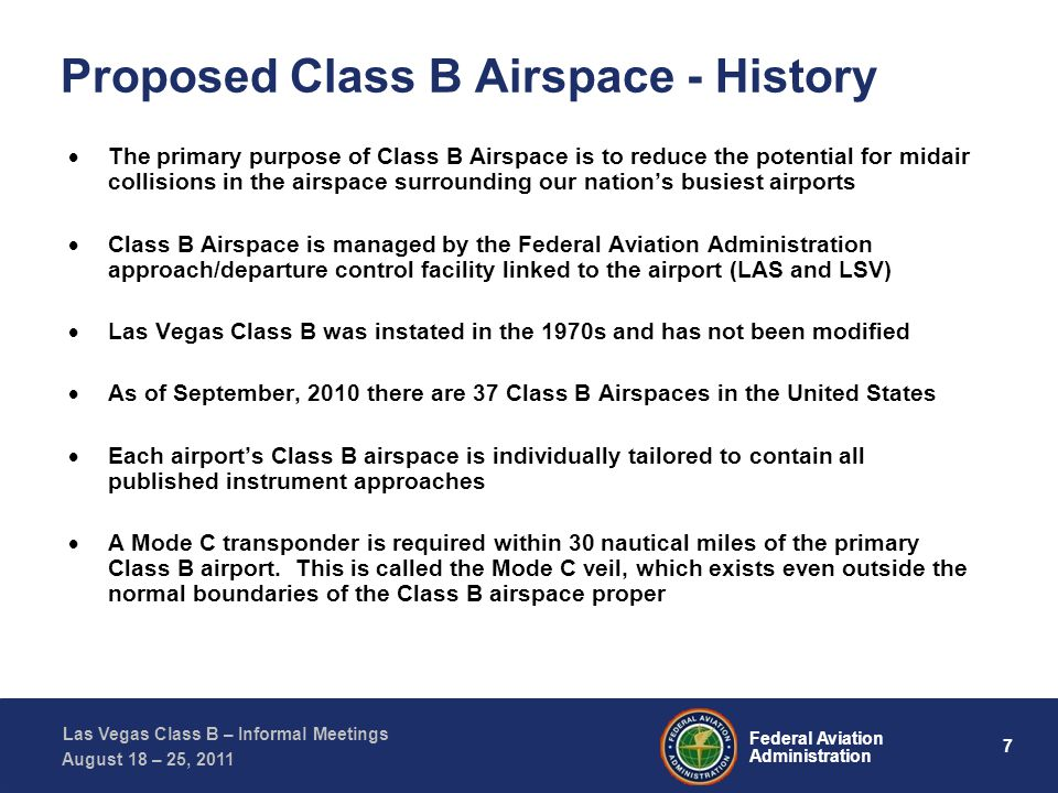 7 Federal Aviation Administration Las Vegas Class B – Informal Meetings August 18 – 25, 2011 Proposed Class B Airspace - History The primary purpose of Class B Airspace is to reduce the potential for midair collisions in the airspace surrounding our nations busiest airports Class B Airspace is managed by the Federal Aviation Administration approach/departure control facility linked to the airport (LAS and LSV) Las Vegas Class B was instated in the 1970s and has not been modified As of September, 2010 there are 37 Class B Airspaces in the United States Each airports Class B airspace is individually tailored to contain all published instrument approaches A Mode C transponder is required within 30 nautical miles of the primary Class B airport.