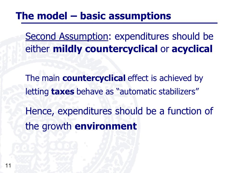 11 The model – basic assumptions Second Assumption: expenditures should be either mildly countercyclical or acyclical The main countercyclical effect is achieved by letting taxes behave as automatic stabilizers Hence, expenditures should be a function of the growth environment