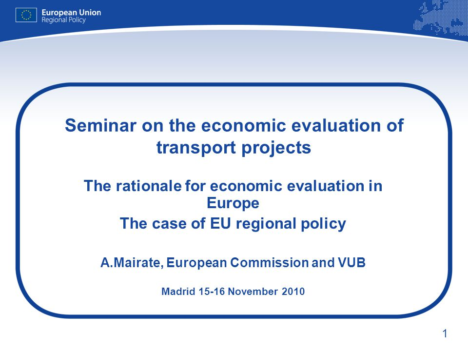 1 Seminar on the economic evaluation of transport projects The rationale for economic evaluation in Europe The case of EU regional policy A.Mairate, European Commission and VUB Madrid 15-16 November 2010