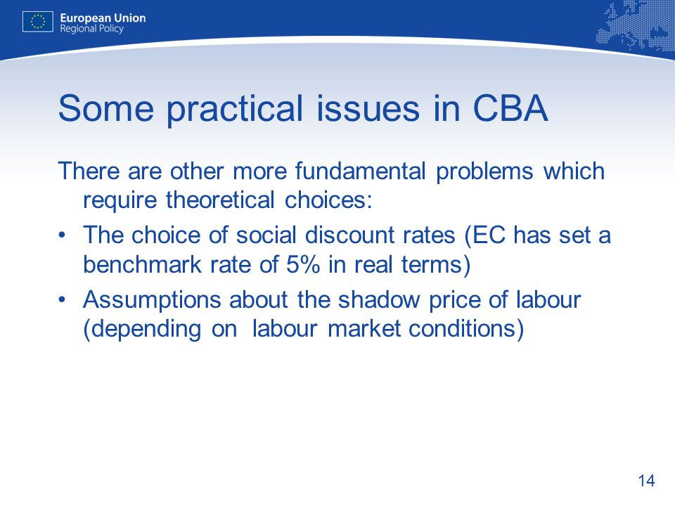 14 Some practical issues in CBA There are other more fundamental problems which require theoretical choices: The choice of social discount rates (EC has set a benchmark rate of 5% in real terms) Assumptions about the shadow price of labour (depending on labour market conditions)