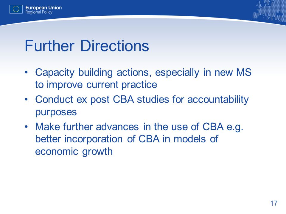 17 Further Directions Capacity building actions, especially in new MS to improve current practice Conduct ex post CBA studies for accountability purposes Make further advances in the use of CBA e.g.