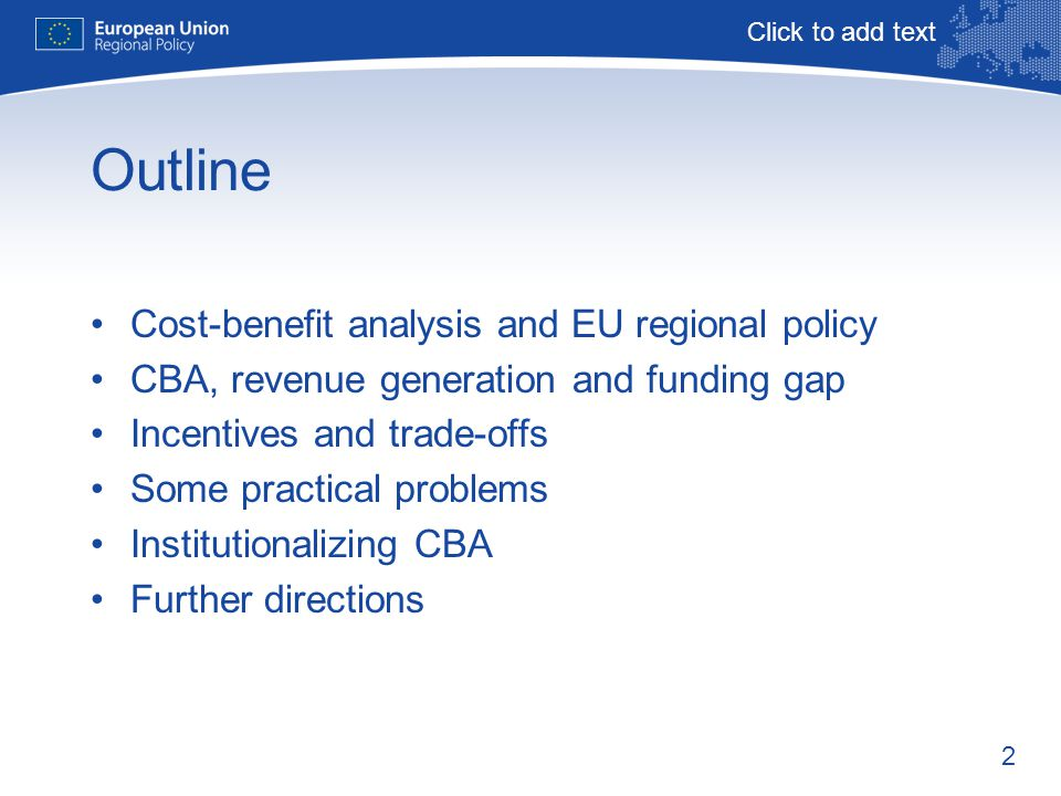 2 Outline Cost-benefit analysis and EU regional policy CBA, revenue generation and funding gap Incentives and trade-offs Some practical problems Institutionalizing CBA Further directions Click to add text