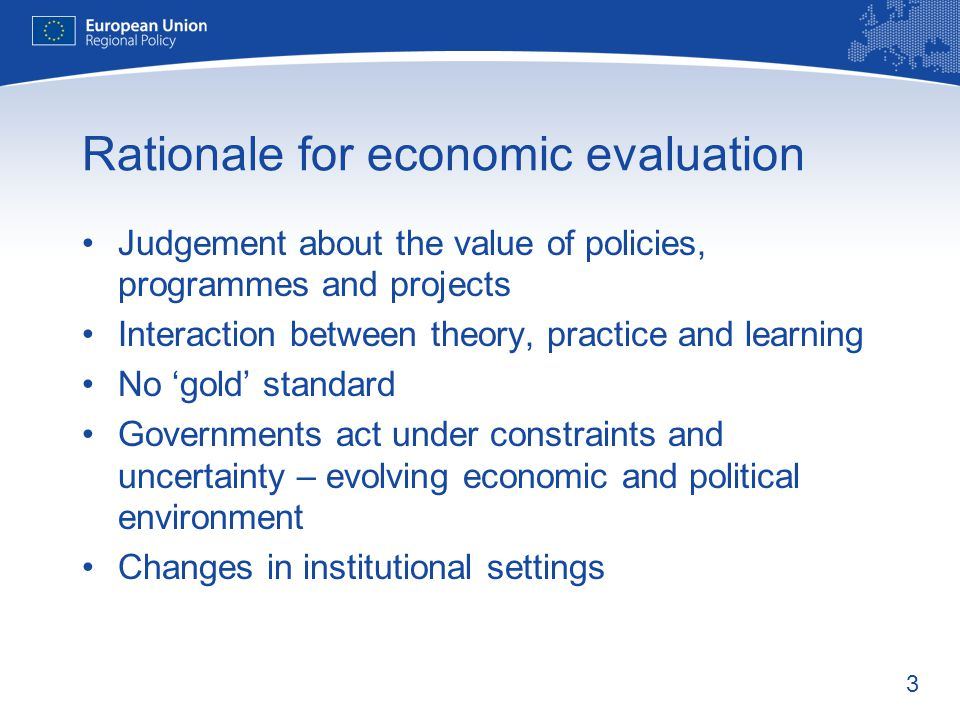 3 Rationale for economic evaluation Judgement about the value of policies, programmes and projects Interaction between theory, practice and learning No gold standard Governments act under constraints and uncertainty – evolving economic and political environment Changes in institutional settings