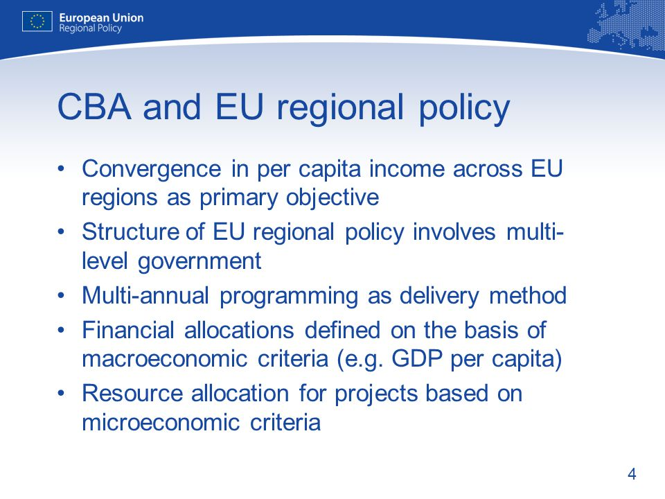 4 CBA and EU regional policy Convergence in per capita income across EU regions as primary objective Structure of EU regional policy involves multi- level government Multi-annual programming as delivery method Financial allocations defined on the basis of macroeconomic criteria (e.g.