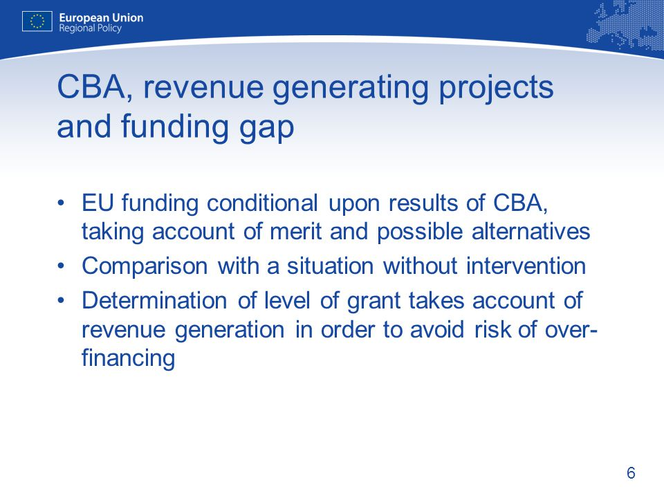 6 CBA, revenue generating projects and funding gap EU funding conditional upon results of CBA, taking account of merit and possible alternatives Comparison with a situation without intervention Determination of level of grant takes account of revenue generation in order to avoid risk of over- financing