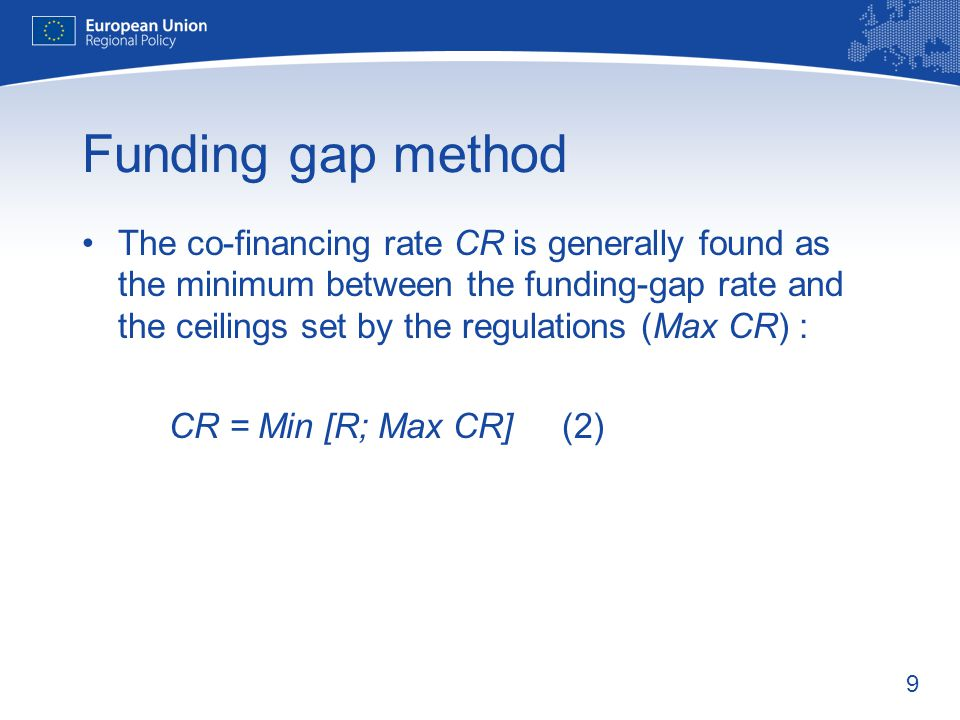 9 Funding gap method The co-financing rate CR is generally found as the minimum between the funding-gap rate and the ceilings set by the regulations (Max CR) : CR = Min [R; Max CR](2)