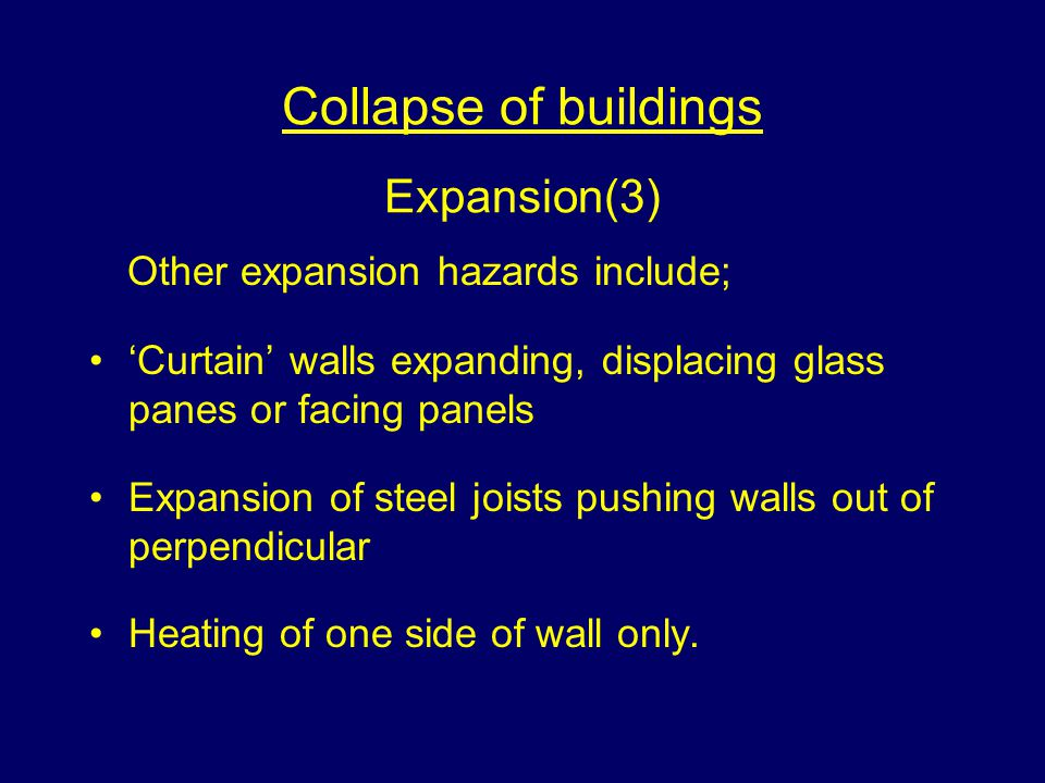 Collapse of buildings Expansion(3) Other expansion hazards include; Curtain walls expanding, displacing glass panes or facing panels Expansion of steel joists pushing walls out of perpendicular Heating of one side of wall only.