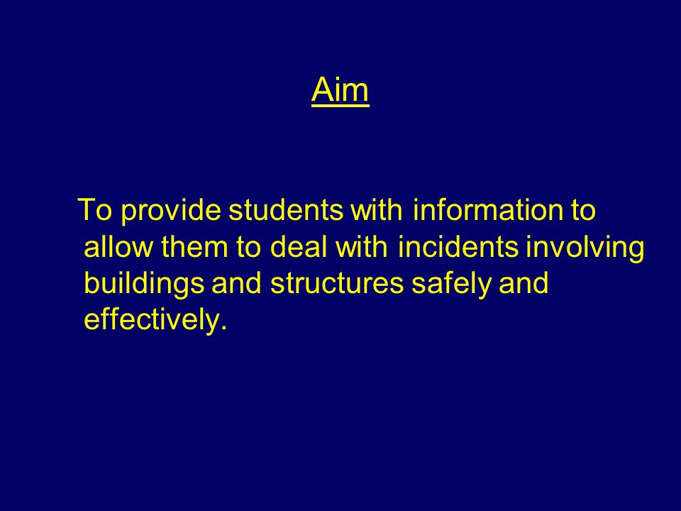 Aim To provide students with information to allow them to deal with incidents involving buildings and structures safely and effectively.