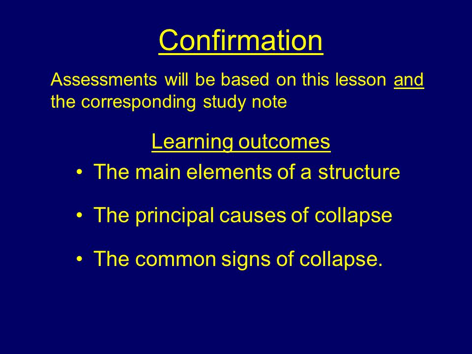 Confirmation Assessments will be based on this lesson and the corresponding study note Learning outcomes The main elements of a structure The principal causes of collapse The common signs of collapse.