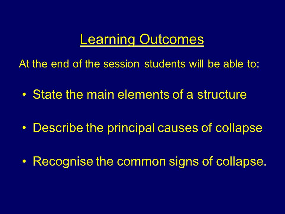 Learning Outcomes At the end of the session students will be able to: State the main elements of a structure Describe the principal causes of collapse Recognise the common signs of collapse.