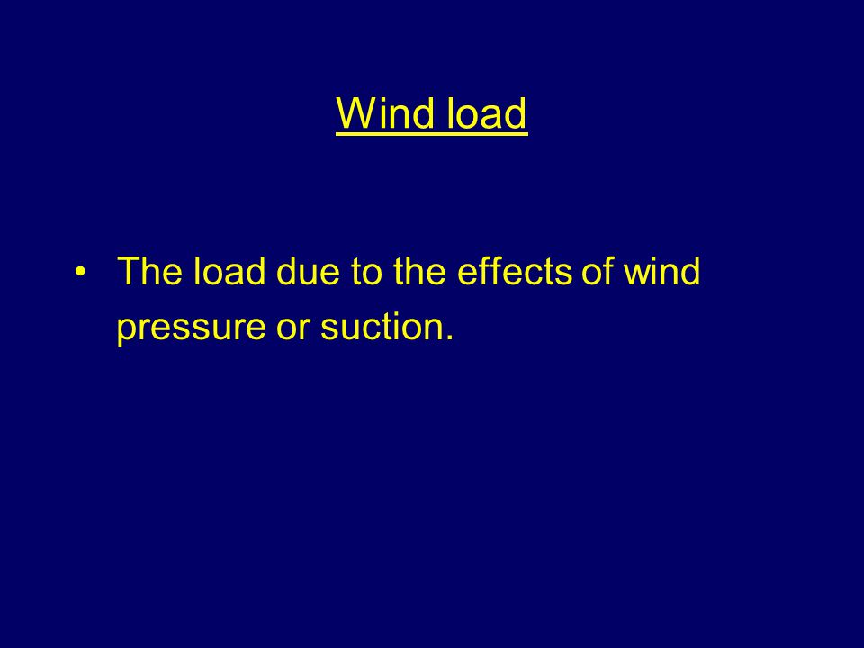 Wind load The load due to the effects of wind pressure or suction.