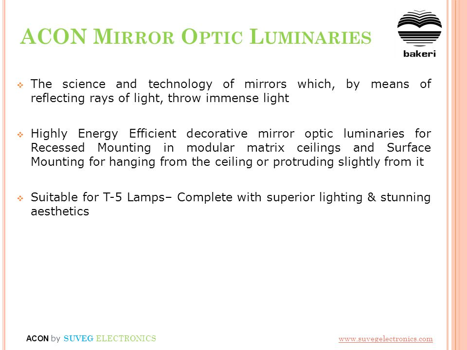 ACON M IRROR O PTIC L UMINARIES The science and technology of mirrors which, by means of reflecting rays of light, throw immense light Highly Energy Efficient decorative mirror optic luminaries for Recessed Mounting in modular matrix ceilings and Surface Mounting for hanging from the ceiling or protruding slightly from it Suitable for T-5 Lamps– Complete with superior lighting & stunning aesthetics ACON by SUVEG ELECTRONICS www.suvegelectronics.com