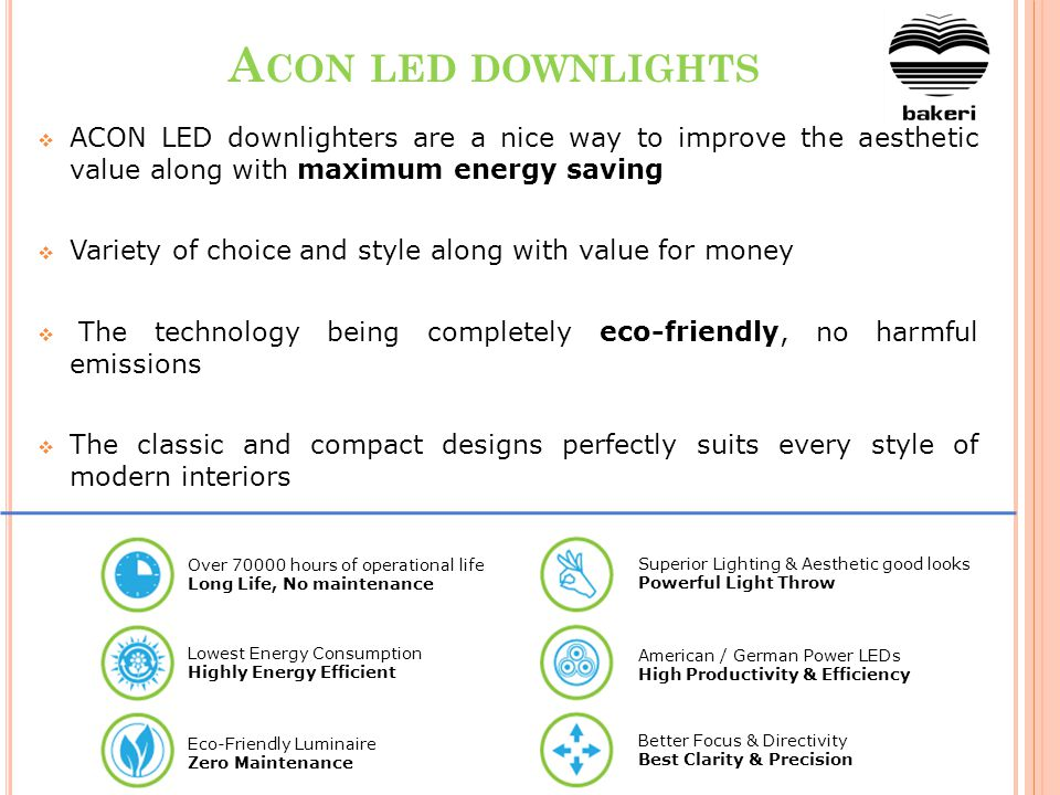 A CON LED DOWNLIGHTS ACON LED downlighters are a nice way to improve the aesthetic value along with maximum energy saving Variety of choice and style along with value for money The technology being completely eco-friendly, no harmful emissions The classic and compact designs perfectly suits every style of modern interiors Over 70000 hours of operational life Long Life, No maintenance Lowest Energy Consumption Highly Energy Efficient Eco-Friendly Luminaire Zero Maintenance Superior Lighting & Aesthetic good looks Powerful Light Throw American / German Power LEDs High Productivity & Efficiency Better Focus & Directivity Best Clarity & Precision