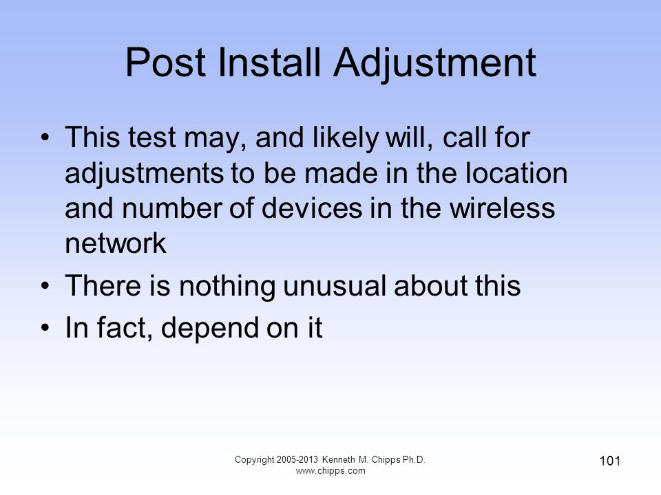 Post Install Adjustment This test may, and likely will, call for adjustments to be made in the location and number of devices in the wireless network There is nothing unusual about this In fact, depend on it 101 Copyright 2005-2013 Kenneth M.