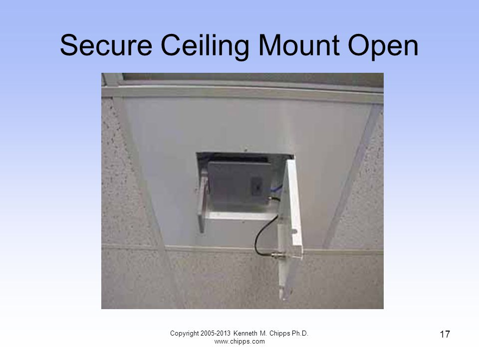 Secure Ceiling Mount Open 17 Copyright 2005-2013 Kenneth M. Chipps Ph.D. www.chipps.com