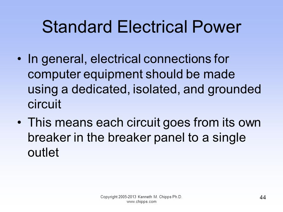 Standard Electrical Power In general, electrical connections for computer equipment should be made using a dedicated, isolated, and grounded circuit This means each circuit goes from its own breaker in the breaker panel to a single outlet 44 Copyright 2005-2013 Kenneth M.