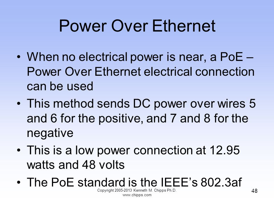 Power Over Ethernet When no electrical power is near, a PoE – Power Over Ethernet electrical connection can be used This method sends DC power over wires 5 and 6 for the positive, and 7 and 8 for the negative This is a low power connection at 12.95 watts and 48 volts The PoE standard is the IEEEs 802.3af 48 Copyright 2005-2013 Kenneth M.