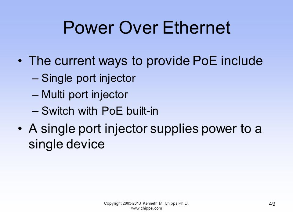 Power Over Ethernet The current ways to provide PoE include –Single port injector –Multi port injector –Switch with PoE built-in A single port injector supplies power to a single device Copyright 2005-2013 Kenneth M.