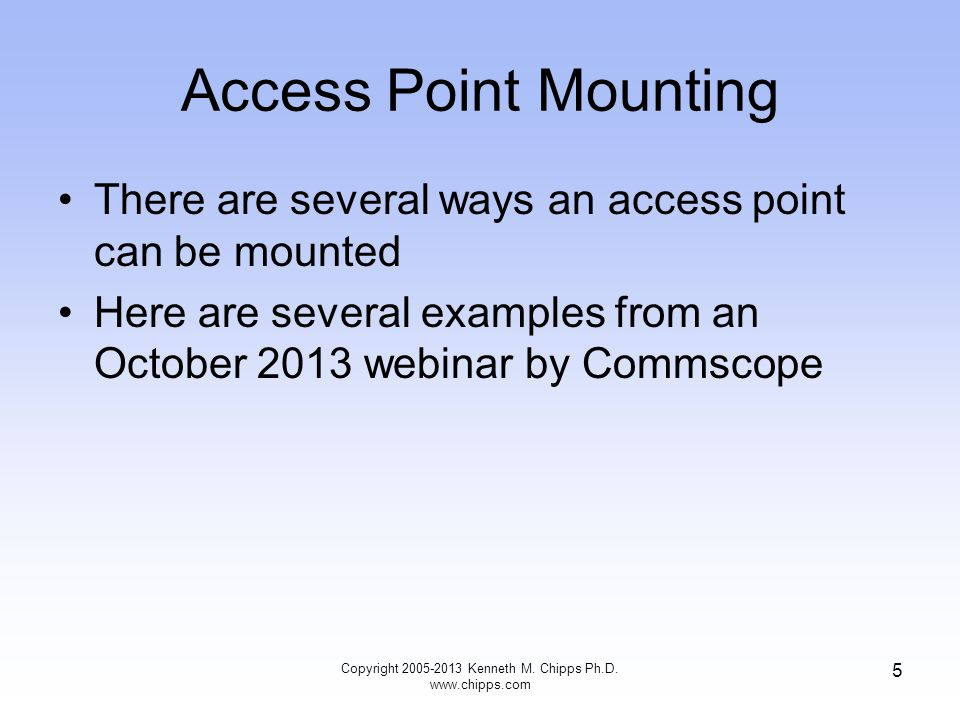 Access Point Mounting There are several ways an access point can be mounted Here are several examples from an October 2013 webinar by Commscope Copyright 2005-2013 Kenneth M.