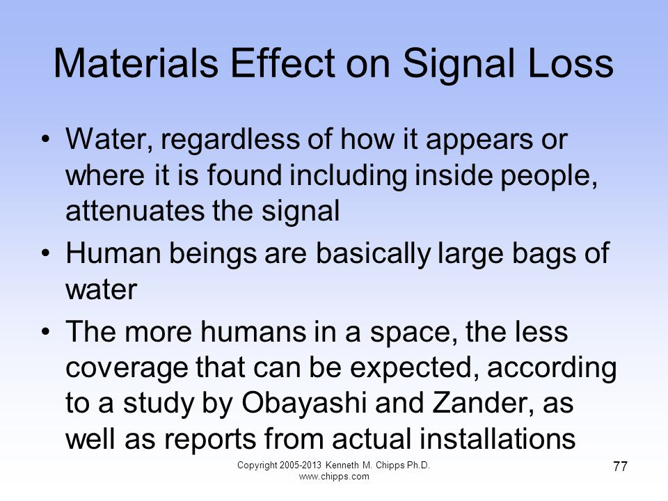 Materials Effect on Signal Loss Water, regardless of how it appears or where it is found including inside people, attenuates the signal Human beings are basically large bags of water The more humans in a space, the less coverage that can be expected, according to a study by Obayashi and Zander, as well as reports from actual installations 77 Copyright 2005-2013 Kenneth M.