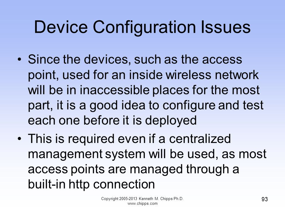 Device Configuration Issues Since the devices, such as the access point, used for an inside wireless network will be in inaccessible places for the most part, it is a good idea to configure and test each one before it is deployed This is required even if a centralized management system will be used, as most access points are managed through a built-in http connection 93 Copyright 2005-2013 Kenneth M.
