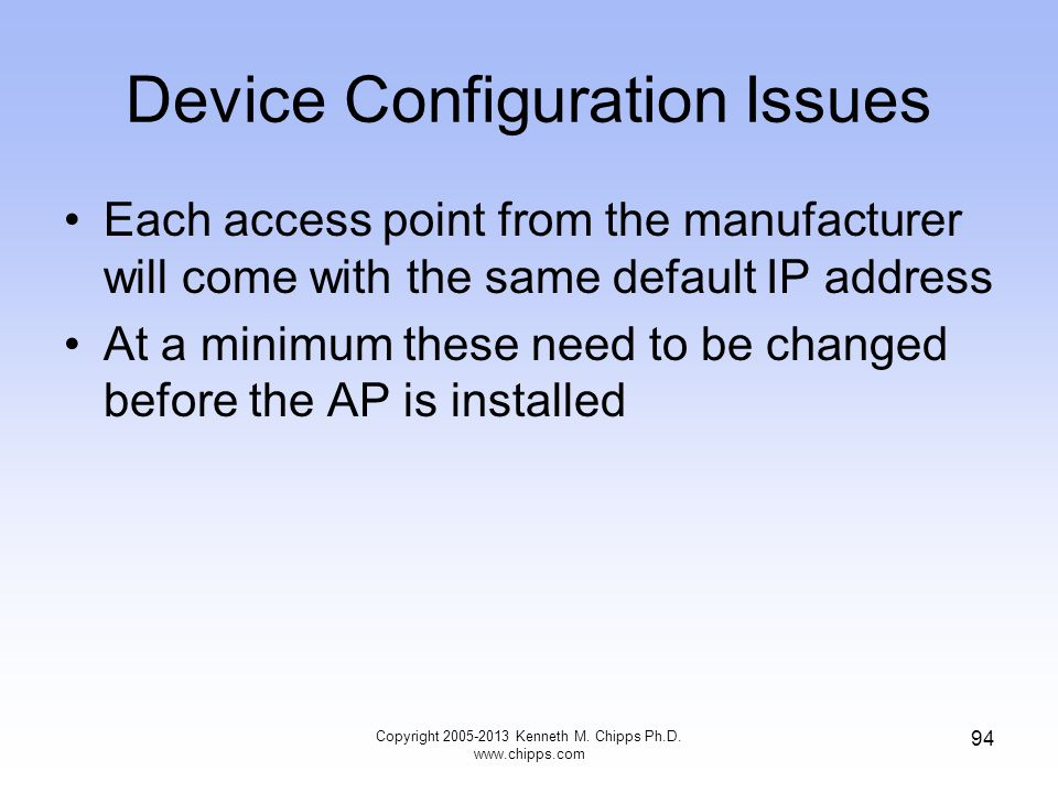 Device Configuration Issues Each access point from the manufacturer will come with the same default IP address At a minimum these need to be changed before the AP is installed Copyright 2005-2013 Kenneth M.