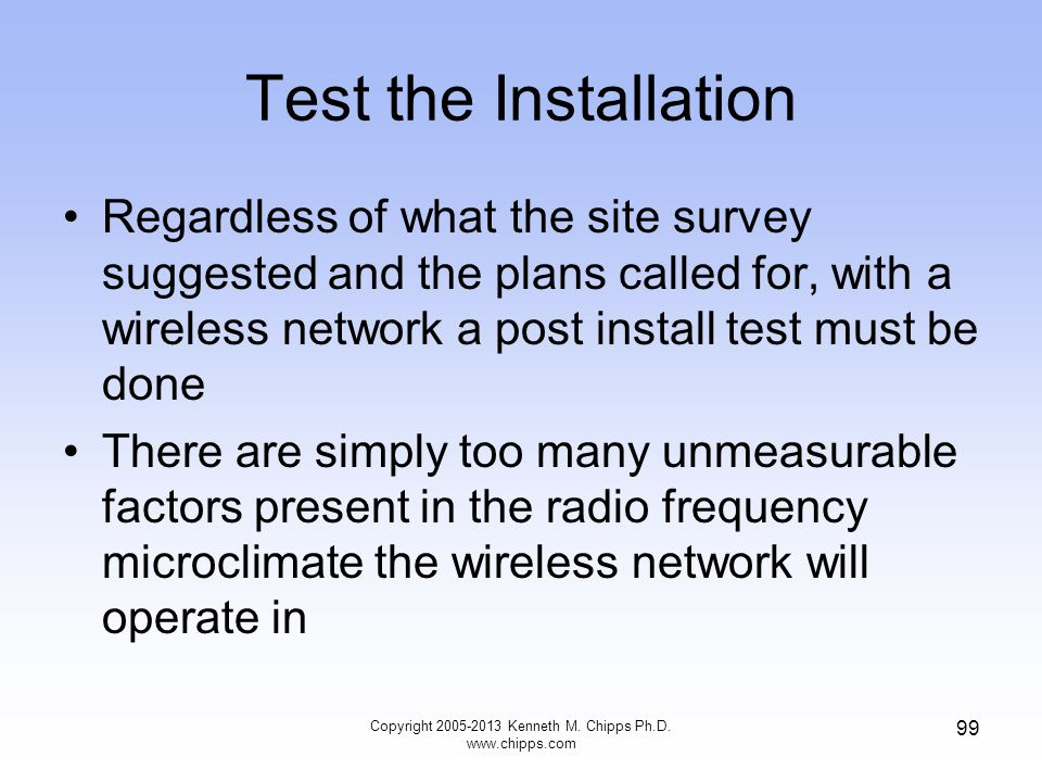 Test the Installation Regardless of what the site survey suggested and the plans called for, with a wireless network a post install test must be done There are simply too many unmeasurable factors present in the radio frequency microclimate the wireless network will operate in 99 Copyright 2005-2013 Kenneth M.