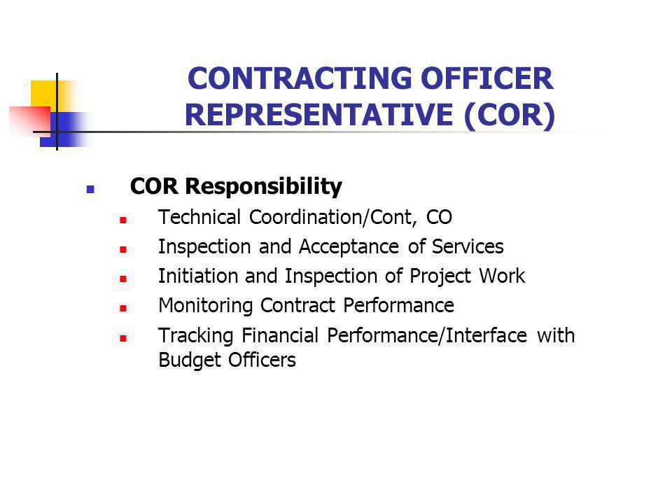 CONTRACTING OFFICER REPRESENTATIVE (COR) COR Responsibility Technical Coordination/Cont, CO Inspection and Acceptance of Services Initiation and Inspection of Project Work Monitoring Contract Performance Tracking Financial Performance/Interface with Budget Officers
