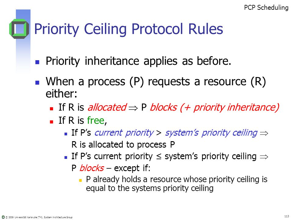 © 2009 Universität Karlsruhe (TH), System Architecture Group 113 Priority Ceiling Protocol Rules Priority inheritance applies as before.