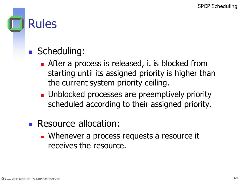 © 2009 Universität Karlsruhe (TH), System Architecture Group 138 Rules Scheduling: After a process is released, it is blocked from starting until its assigned priority is higher than the current system priority ceiling.