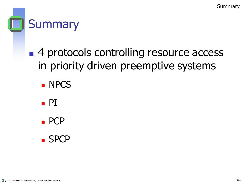 © 2009 Universität Karlsruhe (TH), System Architecture Group 162 Summary 4 protocols controlling resource access in priority driven preemptive systems NPCS PI PCP SPCP Summary