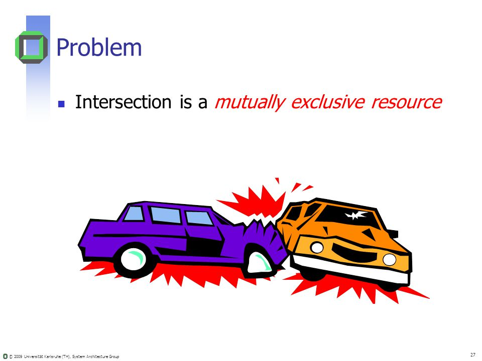 © 2009 Universität Karlsruhe (TH), System Architecture Group 27 Problem Intersection is a mutually exclusive resource