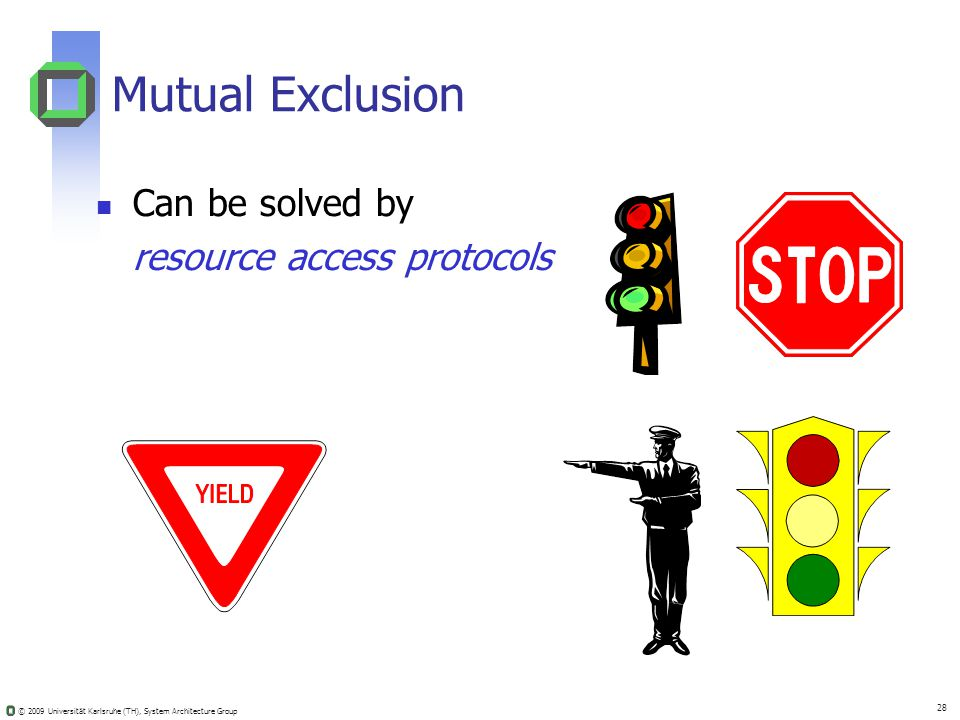 © 2009 Universität Karlsruhe (TH), System Architecture Group 28 Mutual Exclusion Can be solved by resource access protocols