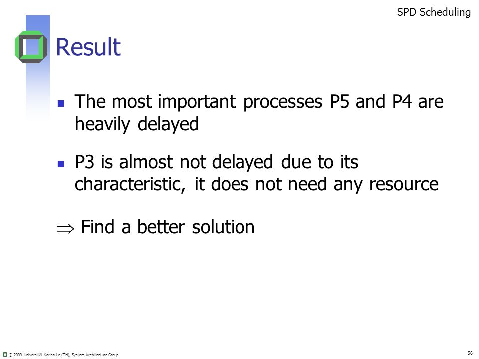 © 2009 Universität Karlsruhe (TH), System Architecture Group 56 Result The most important processes P5 and P4 are heavily delayed P3 is almost not delayed due to its characteristic, it does not need any resource Find a better solution SPD Scheduling