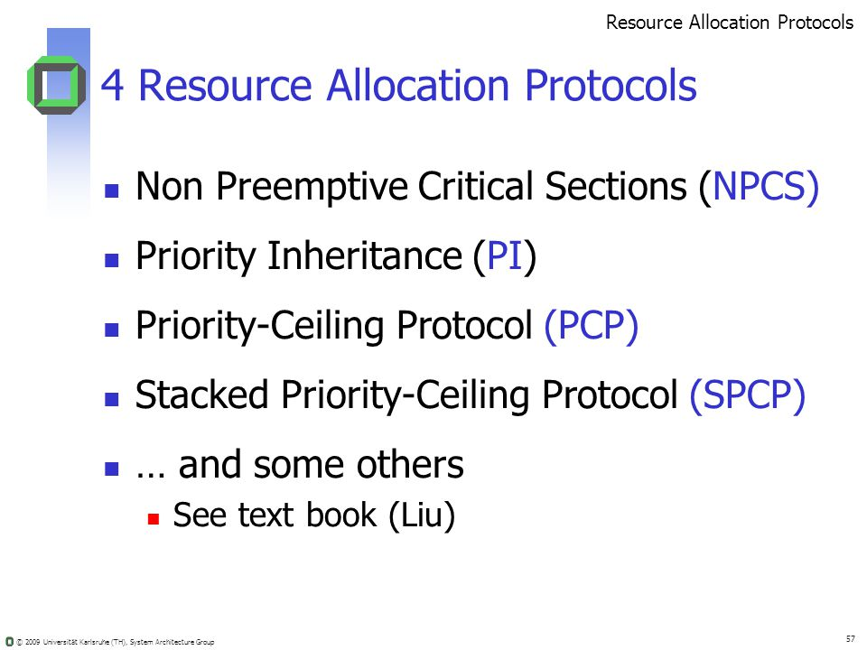 © 2009 Universität Karlsruhe (TH), System Architecture Group 57 4 Resource Allocation Protocols Non Preemptive Critical Sections (NPCS) Priority Inheritance (PI) Priority-Ceiling Protocol (PCP) Stacked Priority-Ceiling Protocol (SPCP) … and some others See text book (Liu) Resource Allocation Protocols
