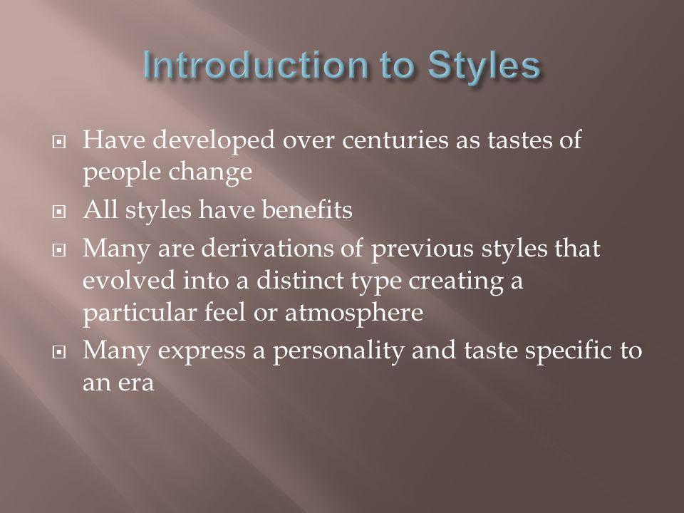 Have developed over centuries as tastes of people change All styles have benefits Many are derivations of previous styles that evolved into a distinct type creating a particular feel or atmosphere Many express a personality and taste specific to an era