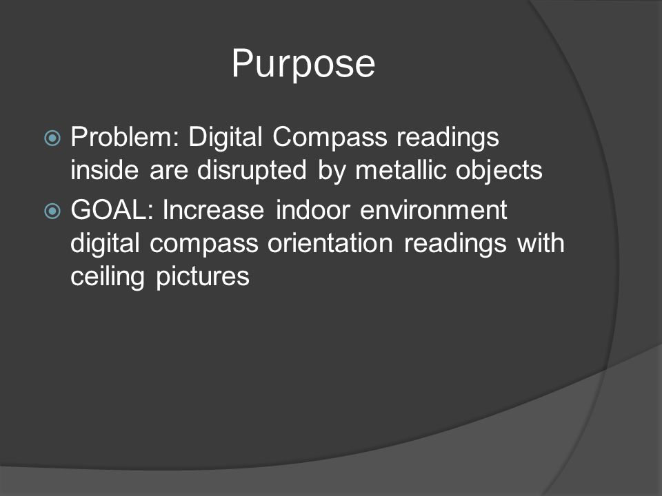 Purpose Problem: Digital Compass readings inside are disrupted by metallic objects GOAL: Increase indoor environment digital compass orientation readings with ceiling pictures