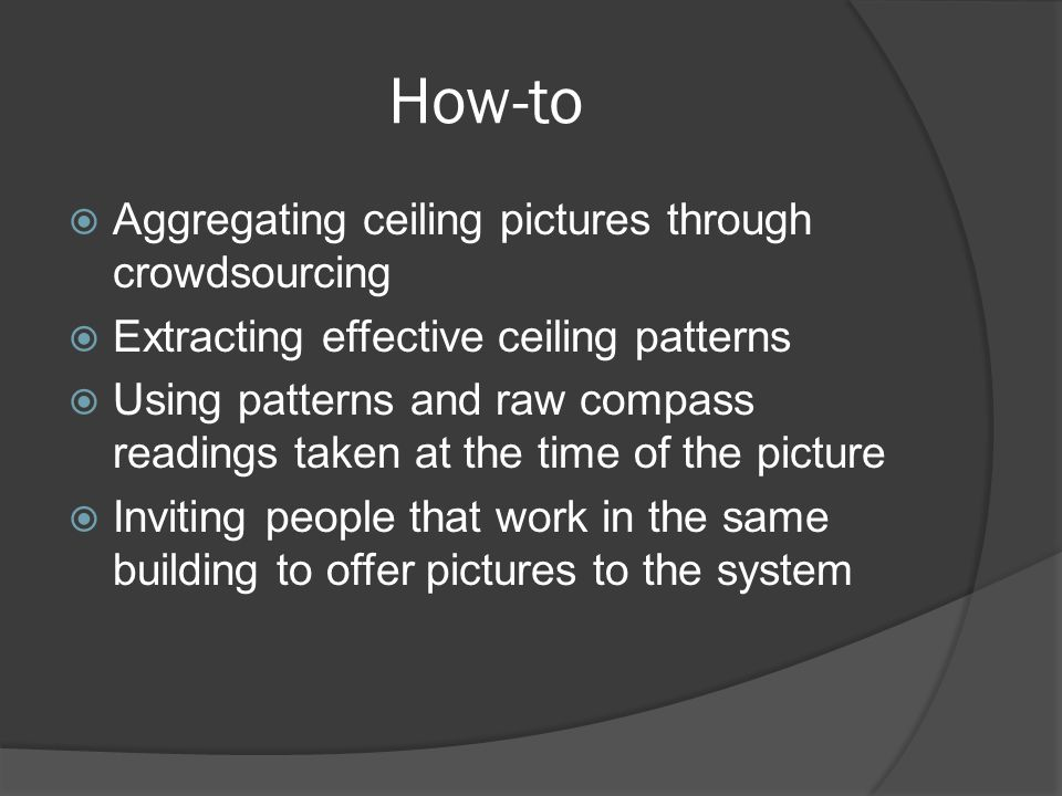 How-to Aggregating ceiling pictures through crowdsourcing Extracting effective ceiling patterns Using patterns and raw compass readings taken at the time of the picture Inviting people that work in the same building to offer pictures to the system